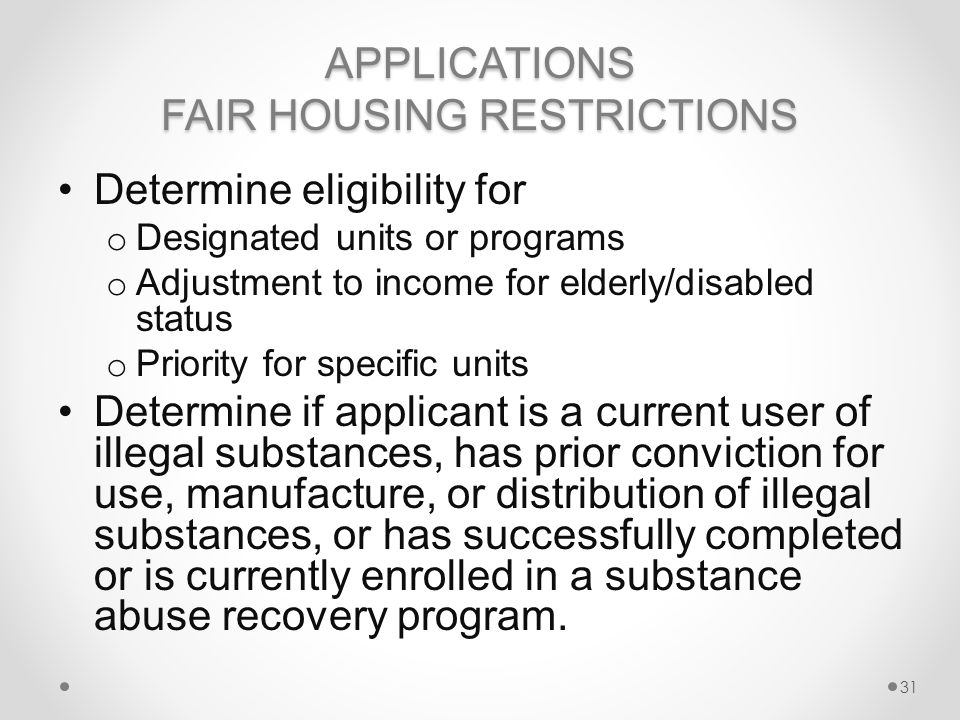 APPLICATIONS FAIR HOUSING RESTRICTIONS Determine eligibility for o Designated units or programs o Adjustment to income for elderly/disabled status o Priority for specific units Determine if applicant is a current user of illegal substances, has prior conviction for use, manufacture, or distribution of illegal substances, or has successfully completed or is currently enrolled in a substance abuse recovery program.