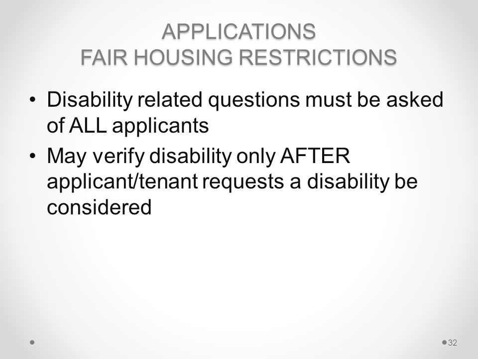 APPLICATIONS FAIR HOUSING RESTRICTIONS Disability related questions must be asked of ALL applicants May verify disability only AFTER applicant/tenant requests a disability be considered 32