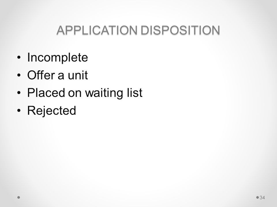 APPLICATION DISPOSITION Incomplete Offer a unit Placed on waiting list Rejected 34