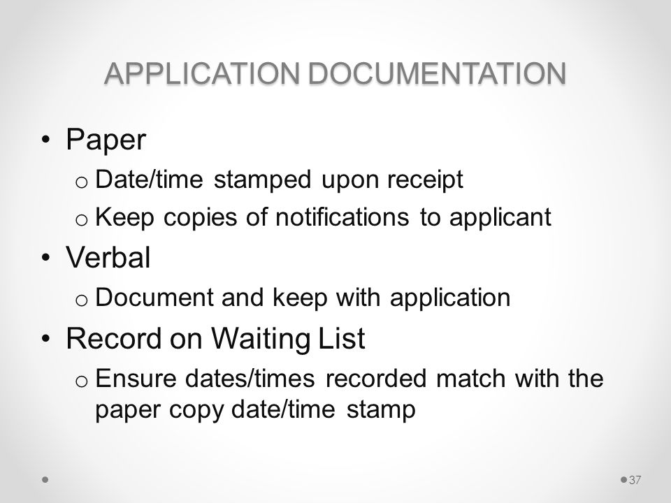 APPLICATION DOCUMENTATION Paper o Date/time stamped upon receipt o Keep copies of notifications to applicant Verbal o Document and keep with application Record on Waiting List o Ensure dates/times recorded match with the paper copy date/time stamp 37