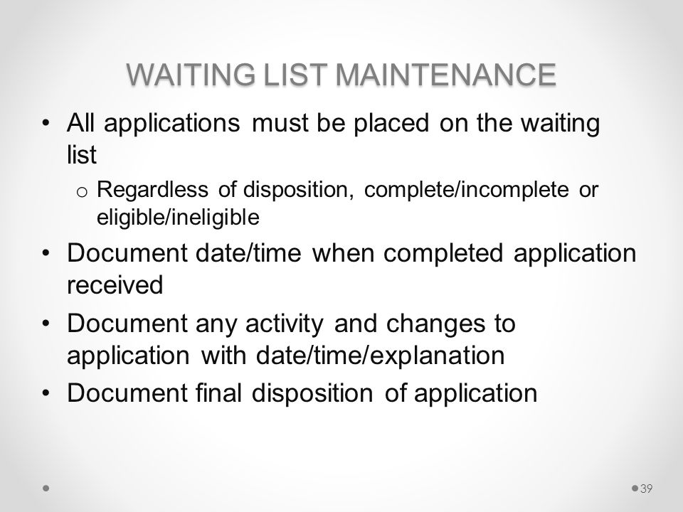 WAITING LIST MAINTENANCE All applications must be placed on the waiting list o Regardless of disposition, complete/incomplete or eligible/ineligible Document date/time when completed application received Document any activity and changes to application with date/time/explanation Document final disposition of application 39