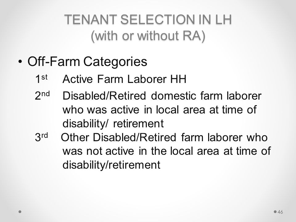 TENANT SELECTION IN LH (with or without RA) Off-Farm Categories 1 st Active Farm Laborer HH 2 nd Disabled/Retired domestic farm laborer who was active in local area at time of disability/ retirement 3 rd Other Disabled/Retired farm laborer who was not active in the local area at time of disability/retirement 46