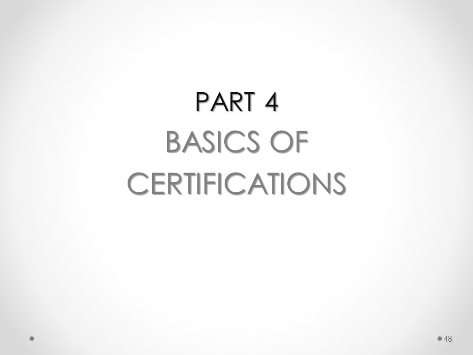 PART 4 BASICS OF CERTIFICATIONS 48
