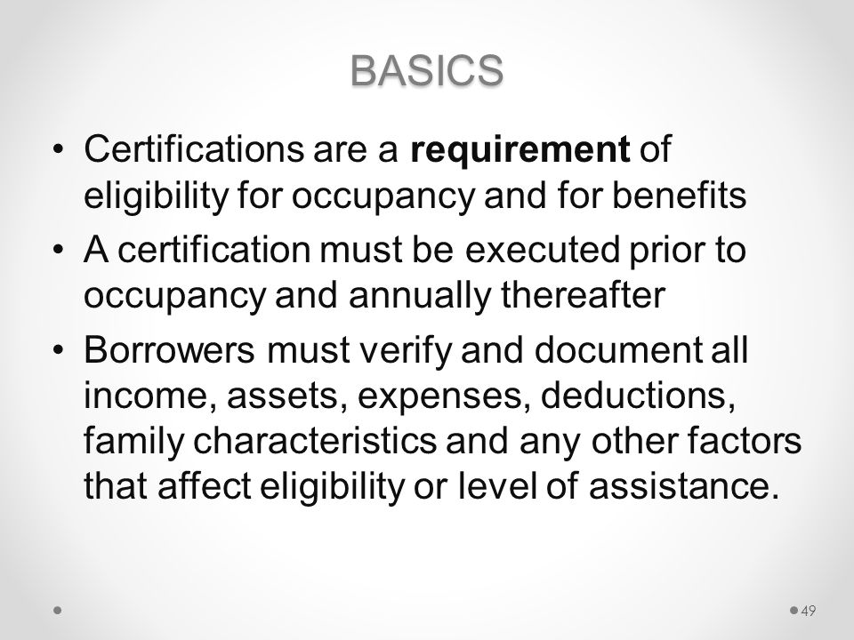 BASICS Certifications are a requirement of eligibility for occupancy and for benefits A certification must be executed prior to occupancy and annually thereafter Borrowers must verify and document all income, assets, expenses, deductions, family characteristics and any other factors that affect eligibility or level of assistance.