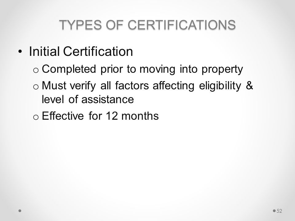 TYPES OF CERTIFICATIONS Initial Certification o Completed prior to moving into property o Must verify all factors affecting eligibility & level of assistance o Effective for 12 months 52