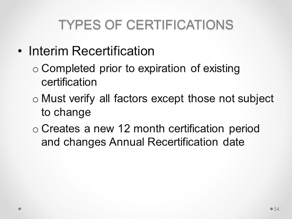 TYPES OF CERTIFICATIONS Interim Recertification o Completed prior to expiration of existing certification o Must verify all factors except those not subject to change o Creates a new 12 month certification period and changes Annual Recertification date 54