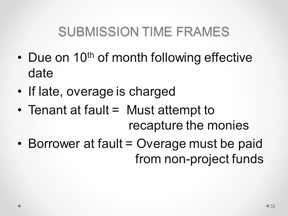 SUBMISSION TIME FRAMES Due on 10 th of month following effective date If late, overage is charged Tenant at fault = Must attempt to recapture the monies Borrower at fault = Overage must be paid from non-project funds 58