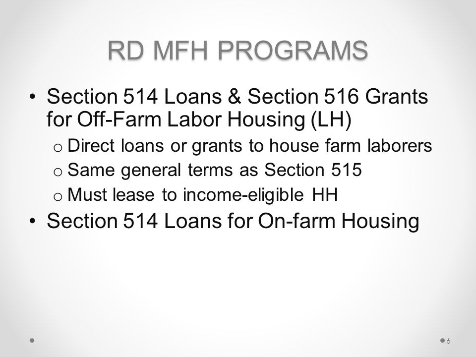 RD MFH PROGRAMS Section 514 Loans & Section 516 Grants for Off-Farm Labor Housing (LH) o Direct loans or grants to house farm laborers o Same general terms as Section 515 o Must lease to income-eligible HH Section 514 Loans for On-farm Housing 6
