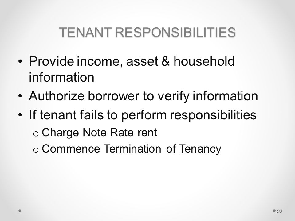 TENANT RESPONSIBILITIES Provide income, asset & household information Authorize borrower to verify information If tenant fails to perform responsibilities o Charge Note Rate rent o Commence Termination of Tenancy 60