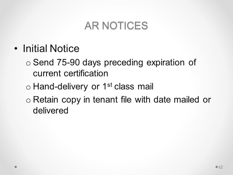 AR NOTICES Initial Notice o Send 75-90 days preceding expiration of current certification o Hand-delivery or 1 st class mail o Retain copy in tenant file with date mailed or delivered 62