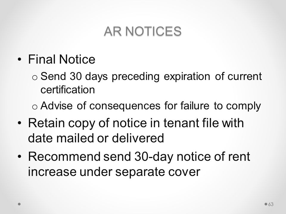 AR NOTICES Final Notice o Send 30 days preceding expiration of current certification o Advise of consequences for failure to comply Retain copy of notice in tenant file with date mailed or delivered Recommend send 30-day notice of rent increase under separate cover 63