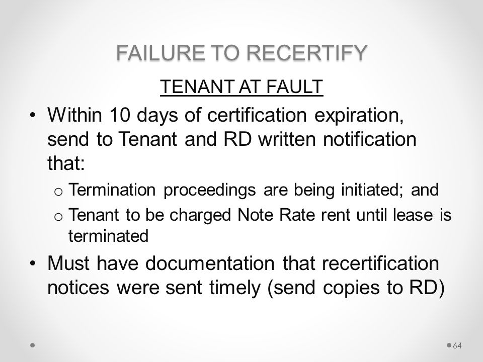 FAILURE TO RECERTIFY TENANT AT FAULT Within 10 days of certification expiration, send to Tenant and RD written notification that: o Termination proceedings are being initiated; and o Tenant to be charged Note Rate rent until lease is terminated Must have documentation that recertification notices were sent timely (send copies to RD) 64