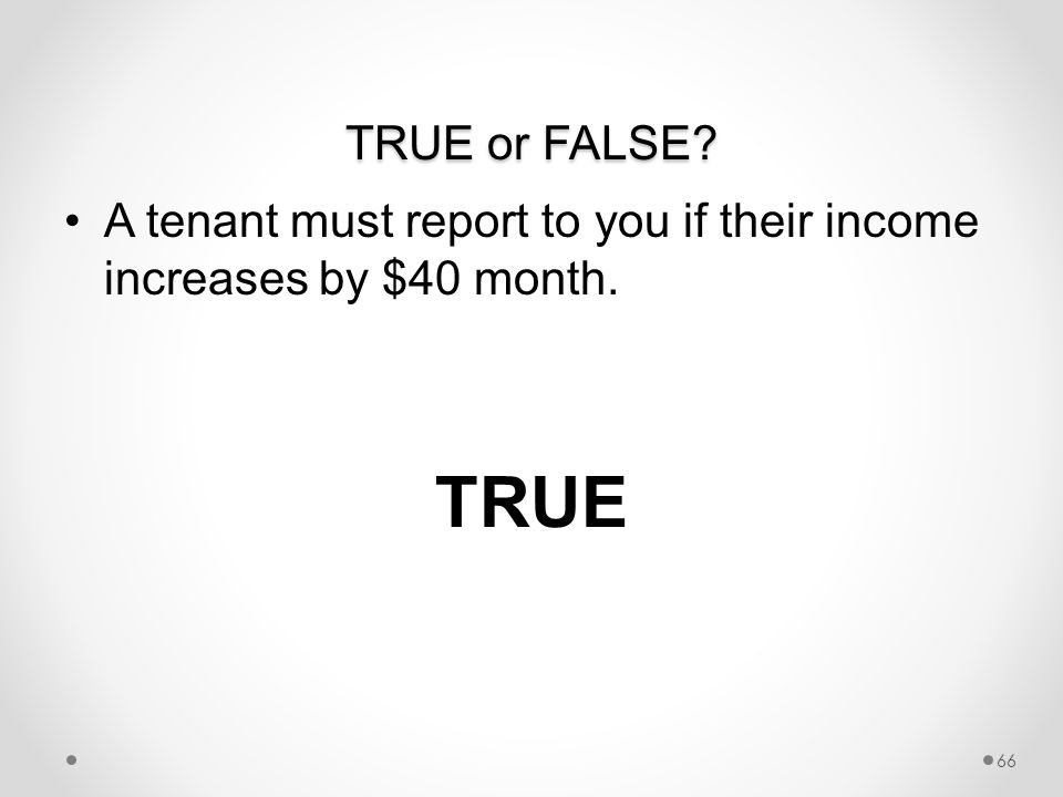 TRUE or FALSE A tenant must report to you if their income increases by $40 month. TRUE 66