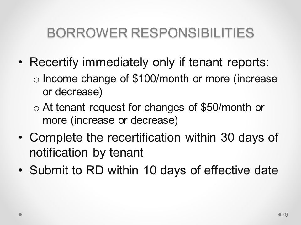 BORROWER RESPONSIBILITIES Recertify immediately only if tenant reports: o Income change of $100/month or more (increase or decrease) o At tenant request for changes of $50/month or more (increase or decrease) Complete the recertification within 30 days of notification by tenant Submit to RD within 10 days of effective date 70