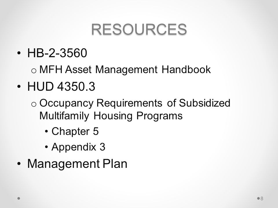 RESOURCES HB-2-3560 o MFH Asset Management Handbook HUD 4350.3 o Occupancy Requirements of Subsidized Multifamily Housing Programs Chapter 5 Appendix 3 Management Plan 8