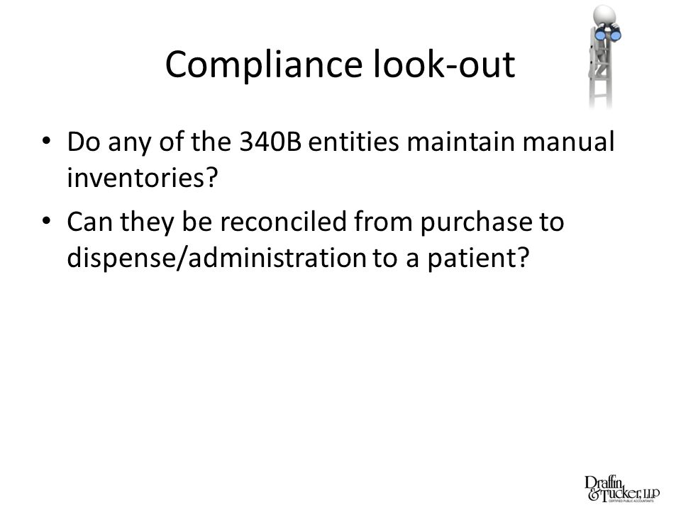 Compliance look-out Do any of the 340B entities maintain manual inventories? Can they be reconciled from purchase to dispense/administration to a pati