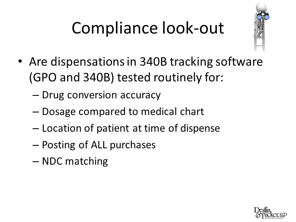 Compliance look-out Are dispensations in 340B tracking software (GPO and 340B) tested routinely for: – Drug conversion accuracy – Dosage compared to medical chart – Location of patient at time of dispense – Posting of ALL purchases – NDC matching