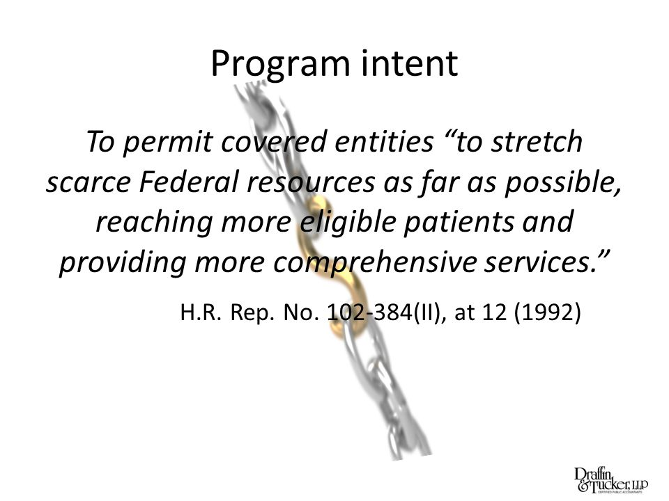 Program intent To permit covered entities to stretch scarce Federal resources as far as possible, reaching more eligible patients and providing more comprehensive services. H.R.