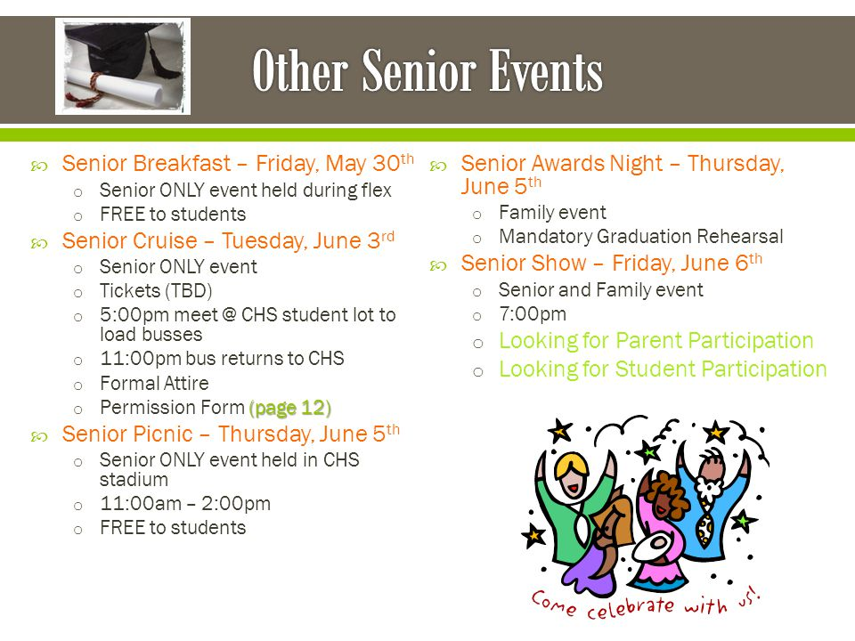  Senior Breakfast – Friday, May 30 th o Senior ONLY event held during flex o FREE to students  Senior Cruise – Tuesday, June 3 rd o Senior ONLY event o Tickets (TBD) o 5:00pm meet @ CHS student lot to load busses o 11:00pm bus returns to CHS o Formal Attire (page 12) o Permission Form (page 12)  Senior Picnic – Thursday, June 5 th o Senior ONLY event held in CHS stadium o 11:00am – 2:00pm o FREE to students  Senior Awards Night – Thursday, June 5 th o Family event o Mandatory Graduation Rehearsal  Senior Show – Friday, June 6 th o Senior and Family event o 7:00pm o Looking for Parent Participation o Looking for Student Participation