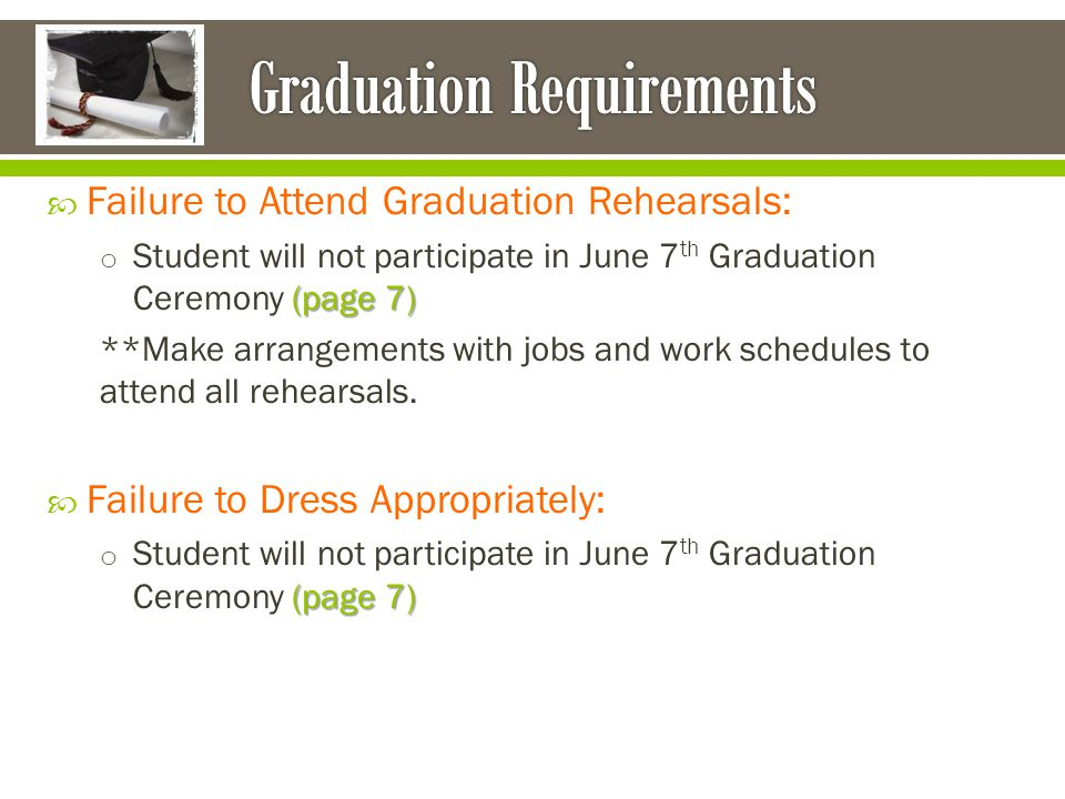  Failure to Attend Graduation Rehearsals: (page 7) o Student will not participate in June 7 th Graduation Ceremony (page 7) **Make arrangements with jobs and work schedules to attend all rehearsals.