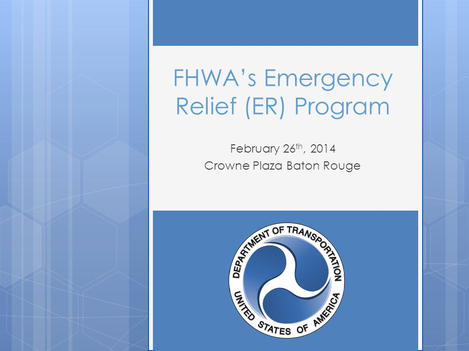 FHWA's Emergency Relief (ER) Program February 26 th, 2014 Crowne Plaza Baton Rouge