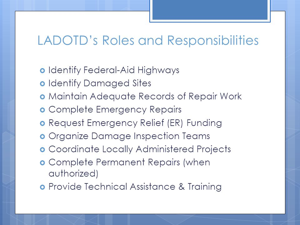 LADOTD's Roles and Responsibilities  Identify Federal-Aid Highways  Identify Damaged Sites  Maintain Adequate Records of Repair Work  Complete Emergency Repairs  Request Emergency Relief (ER) Funding  Organize Damage Inspection Teams  Coordinate Locally Administered Projects  Complete Permanent Repairs (when authorized)  Provide Technical Assistance & Training