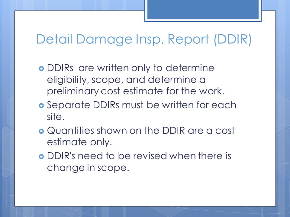 Detail Damage Insp. Report (DDIR)  DDIRs are written only to determine eligibility, scope, and determine a preliminary cost estimate for the work. 