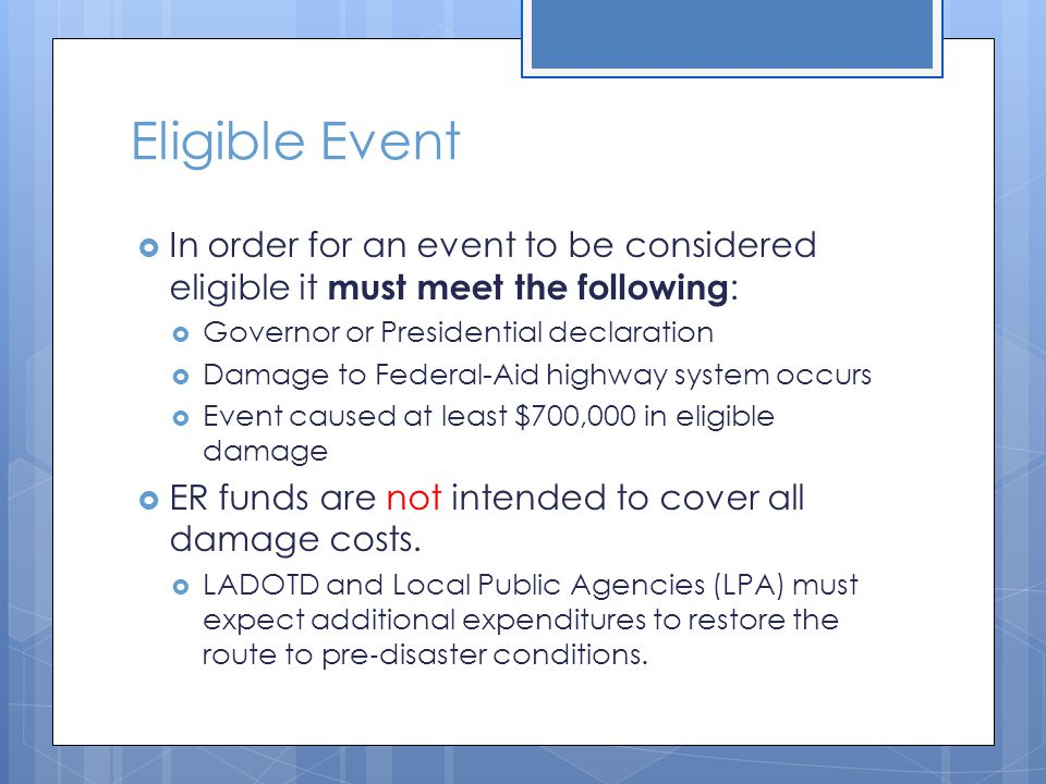 Eligible Event  In order for an event to be considered eligible it must meet the following :  Governor or Presidential declaration  Damage to Feder