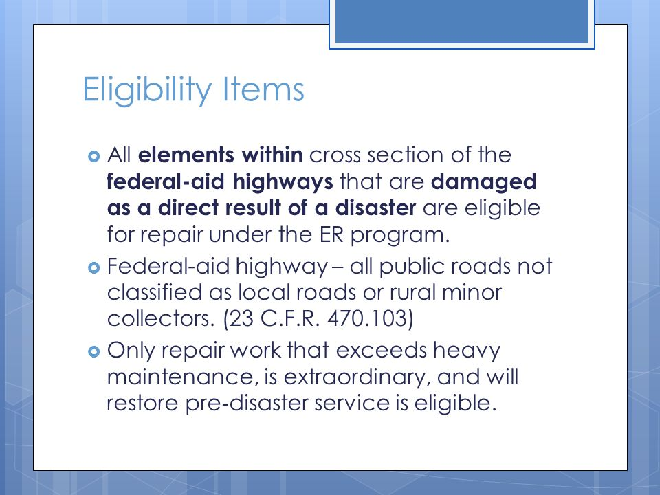Eligibility Items  All elements within cross section of the federal-aid highways that are damaged as a direct result of a disaster are eligible for repair under the ER program.