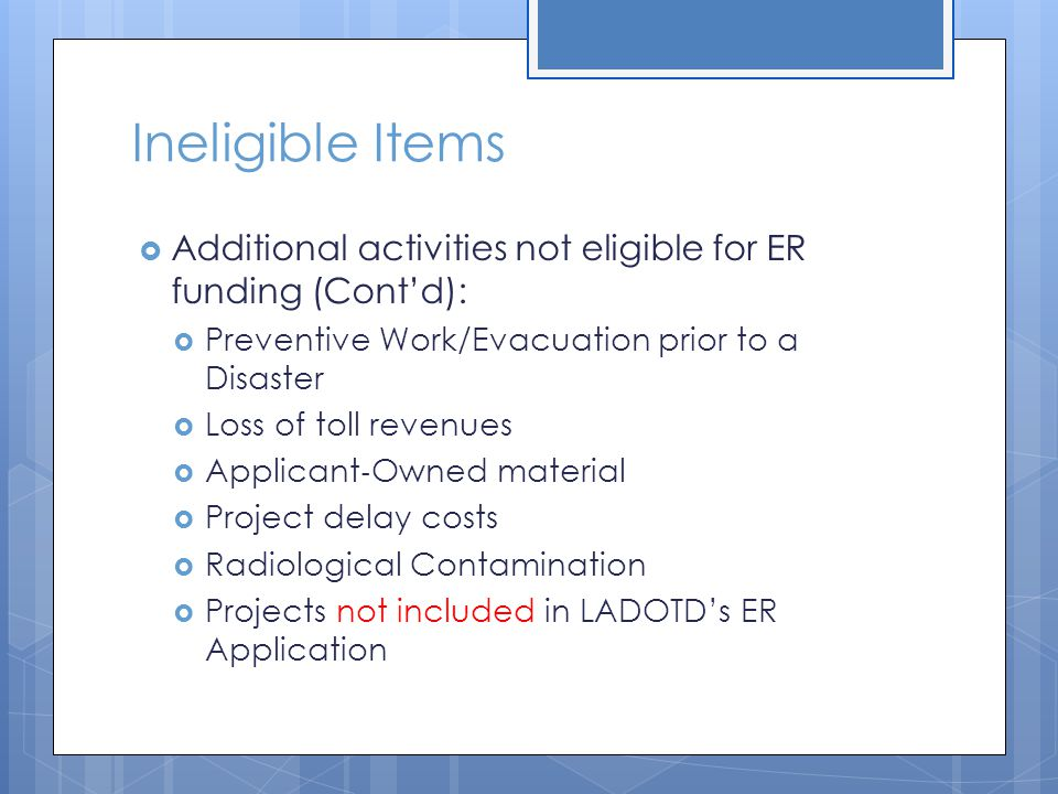Ineligible Items  Additional activities not eligible for ER funding (Cont'd):  Preventive Work/Evacuation prior to a Disaster  Loss of toll revenue