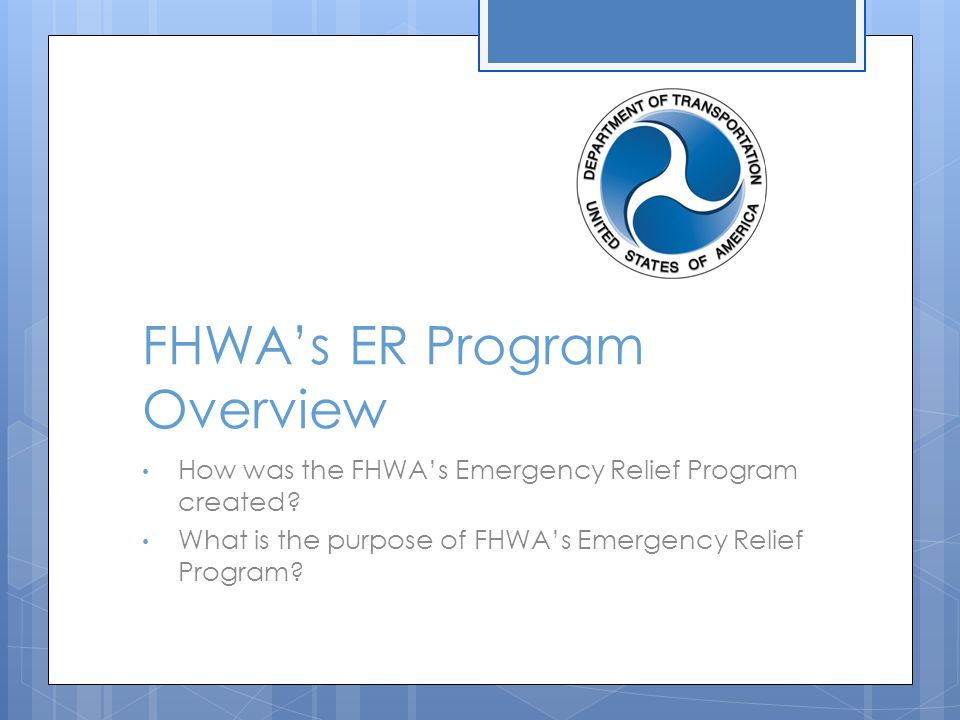 FHWA's ER Program Overview How was the FHWA's Emergency Relief Program created? What is the purpose of FHWA's Emergency Relief Program?