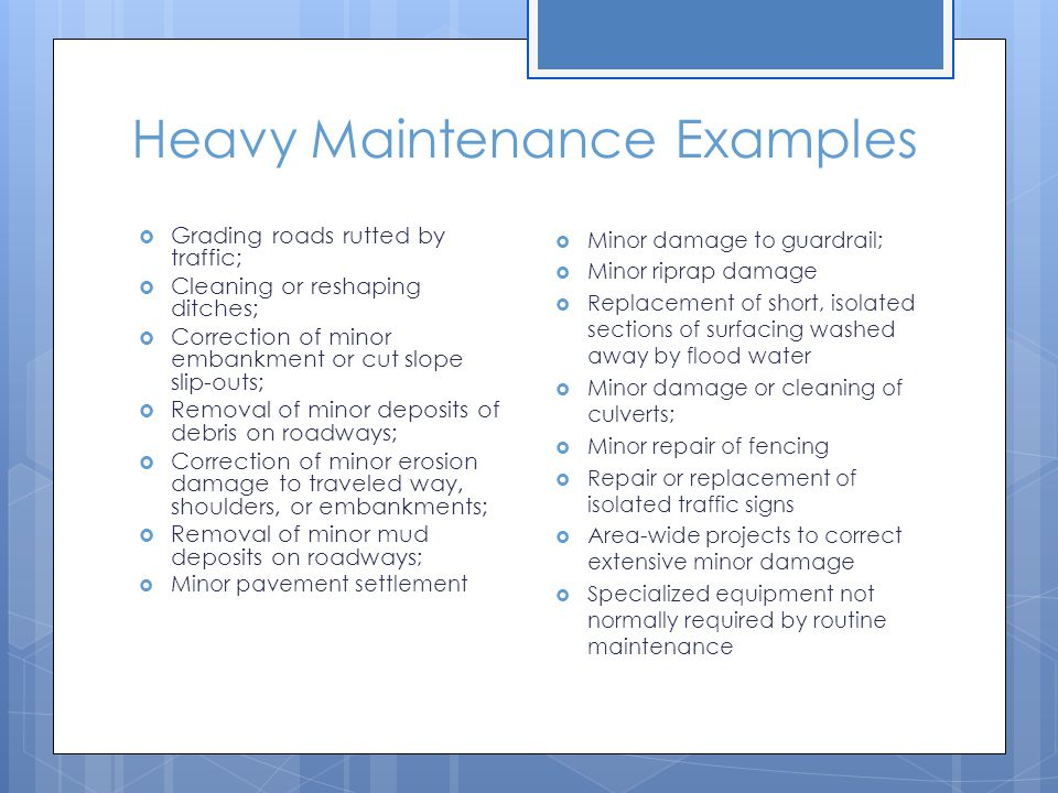 Heavy Maintenance Examples  Grading roads rutted by traffic;  Cleaning or reshaping ditches;  Correction of minor embankment or cut slope slip-outs;  Removal of minor deposits of debris on roadways;  Correction of minor erosion damage to traveled way, shoulders, or embankments;  Removal of minor mud deposits on roadways ;  Minor pavement settlement  Minor damage to guardrail;  Minor riprap damage  Replacement of short, isolated sections of surfacing washed away by flood water  Minor damage or cleaning of culverts;  Minor repair of fencing  Repair or replacement of isolated traffic signs  Area-wide projects to correct extensive minor damage  Specialized equipment not normally required by routine maintenance