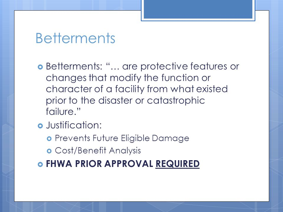 Betterments  Betterments: … are protective features or changes that modify the function or character of a facility from what existed prior to the disaster or catastrophic failure.  Justification:  Prevents Future Eligible Damage  Cost/Benefit Analysis  FHWA PRIOR APPROVAL REQUIRED