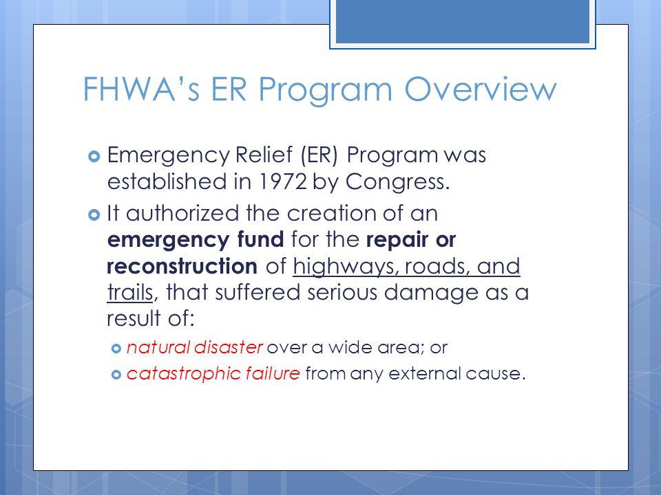 FHWA's ER Program Overview  Emergency Relief (ER) Program was established in 1972 by Congress.