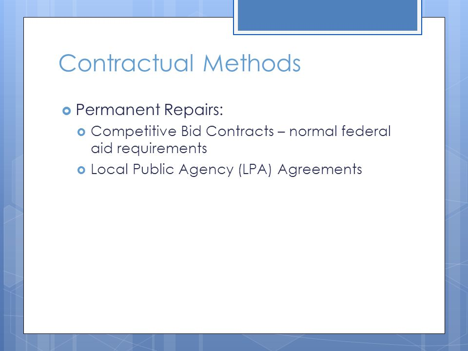 Contractual Methods  Permanent Repairs:  Competitive Bid Contracts – normal federal aid requirements  Local Public Agency (LPA) Agreements