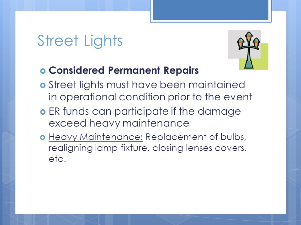 Street Lights  Considered Permanent Repairs  Street lights must have been maintained in operational condition prior to the event  ER funds can part