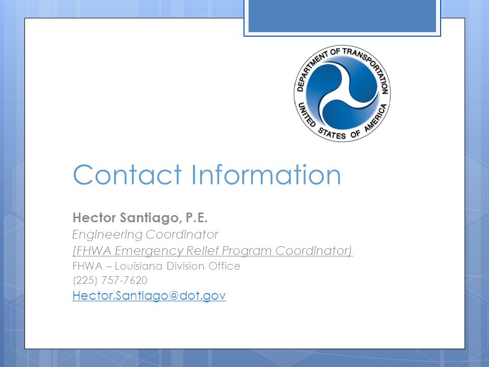 Contact Information Hector Santiago, P.E. Engineering Coordinator (FHWA Emergency Relief Program Coordinator) FHWA – Louisiana Division Office (225) 7