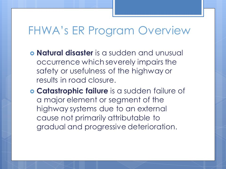 FHWA's ER Program Overview  Natural disaster is a sudden and unusual occurrence which severely impairs the safety or usefulness of the highway or res