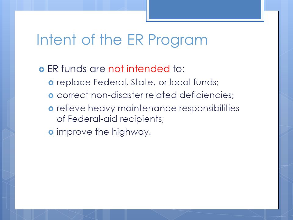 Intent of the ER Program  ER funds are not intended to:  replace Federal, State, or local funds;  correct non-disaster related deficiencies;  reli