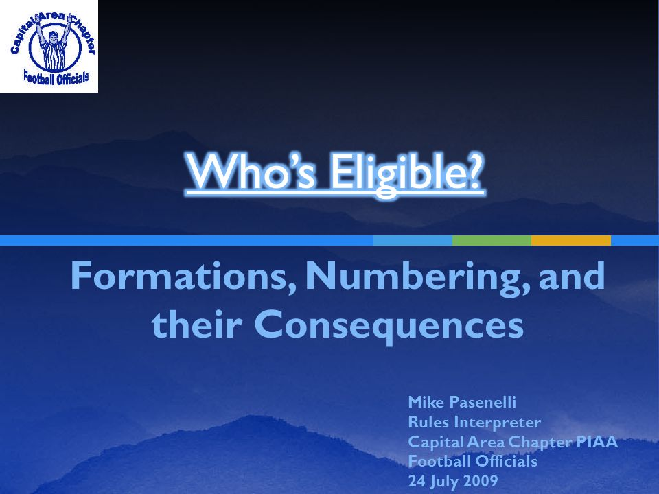 Formations, Numbering, and their Consequences Mike Pasenelli Rules Interpreter Capital Area Chapter PIAA Football Officials 24 July 2009