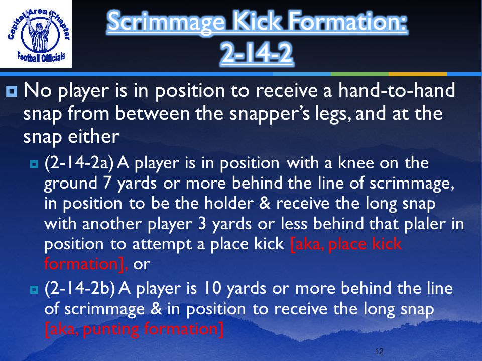 12  No player is in position to receive a hand-to-hand snap from between the snapper's legs, and at the snap either  (2-14-2a) A player is in position with a knee on the ground 7 yards or more behind the line of scrimmage, in position to be the holder & receive the long snap with another player 3 yards or less behind that plaler in position to attempt a place kick [aka, place kick formation], or  (2-14-2b) A player is 10 yards or more behind the line of scrimmage & in position to receive the long snap [aka, punting formation]