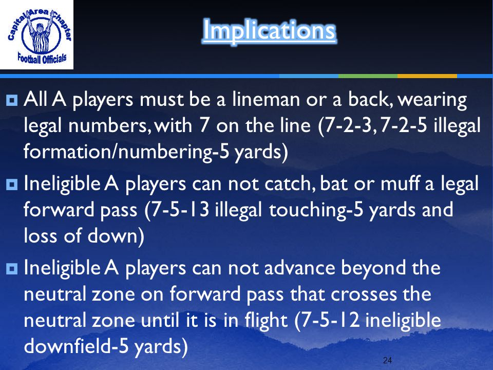 24  All A players must be a lineman or a back, wearing legal numbers, with 7 on the line (7-2-3, 7-2-5 illegal formation/numbering-5 yards)  Ineligible A players can not catch, bat or muff a legal forward pass (7-5-13 illegal touching-5 yards and loss of down)  Ineligible A players can not advance beyond the neutral zone on forward pass that crosses the neutral zone until it is in flight (7-5-12 ineligible downfield-5 yards)