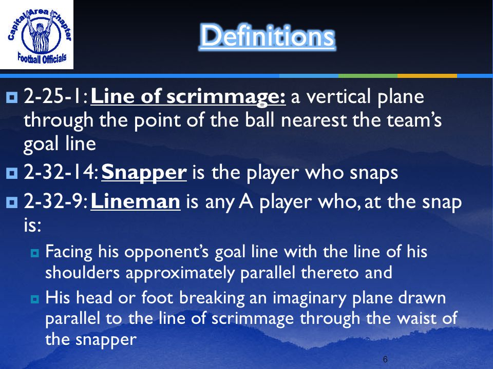 6  2-25-1: Line of scrimmage: a vertical plane through the point of the ball nearest the team's goal line  2-32-14: Snapper is the player who snaps  2-32-9: Lineman is any A player who, at the snap is:  Facing his opponent's goal line with the line of his shoulders approximately parallel thereto and  His head or foot breaking an imaginary plane drawn parallel to the line of scrimmage through the waist of the snapper