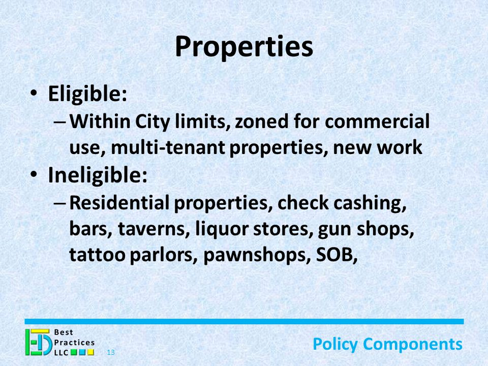 Properties Eligible: – Within City limits, zoned for commercial use, multi-tenant properties, new work Ineligible: – Residential properties, check cashing, bars, taverns, liquor stores, gun shops, tattoo parlors, pawnshops, SOB, 13 Policy Components