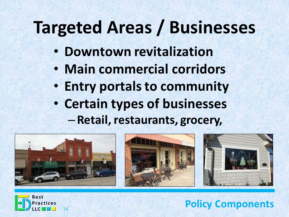 Targeted Areas / Businesses Downtown revitalization Main commercial corridors Entry portals to community Certain types of businesses – Retail, restaurants, grocery, 14 Policy Components