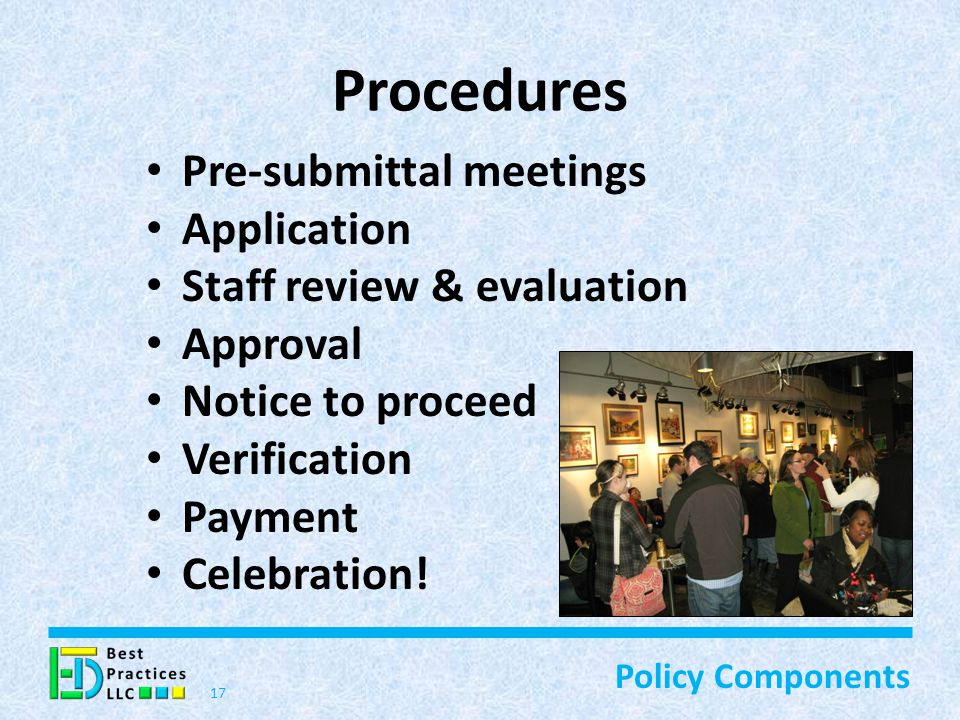 Procedures Pre-submittal meetings Application Staff review & evaluation Approval Notice to proceed Verification Payment Celebration.