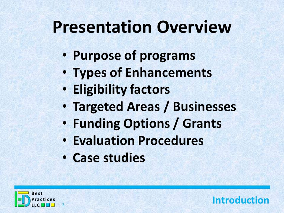 Presentation Overview Purpose of programs Types of Enhancements Eligibility factors Targeted Areas / Businesses Funding Options / Grants Evaluation Procedures Case studies 3 Introduction