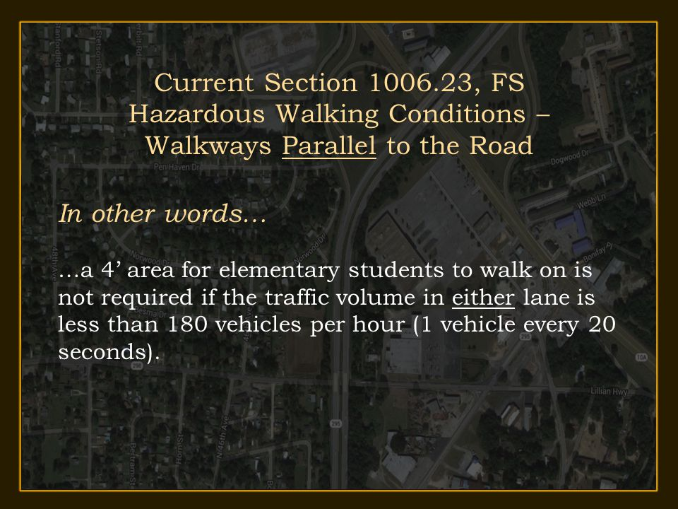 Transportation 2013-14 Annual In-Service Training Current Section 1006.23, FS Hazardous Walking Conditions – Walkways Parallel to the Road In other words… …a 4' area for elementary students to walk on is not required if the traffic volume in either lane is less than 180 vehicles per hour (1 vehicle every 20 seconds).