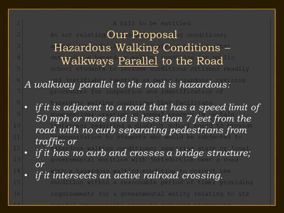 Our Proposal Hazardous Walking Conditions – Walkways Parallel to the Road A walkway parallel to the road is hazardous: if it is adjacent to a road that has a speed limit of 50 mph or more and is less than 7 feet from the road with no curb separating pedestrians from traffic; or if it has no curb and crosses a bridge structure; or if it intersects an active railroad crossing.