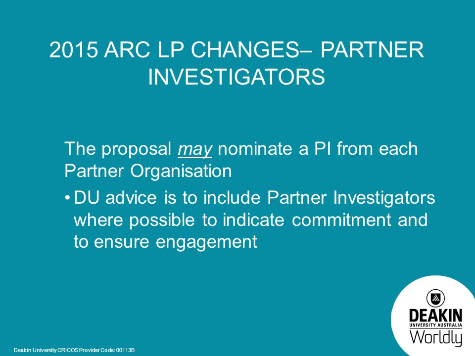 Deakin University CRICOS Provider Code: 00113B 2015 ARC LP CHANGES– PARTNER INVESTIGATORS The proposal may nominate a PI from each Partner Organisation DU advice is to include Partner Investigators where possible to indicate commitment and to ensure engagement